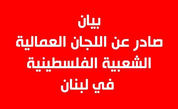 بيان صادر عن اللجان العمالية الشعبية الفلسطينية في لبنان