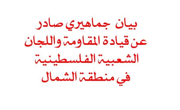 بيان  جماهيري صادر عن قيادة المقاومة واللجان الشعبية الفلسطينية في منطقة الشمال