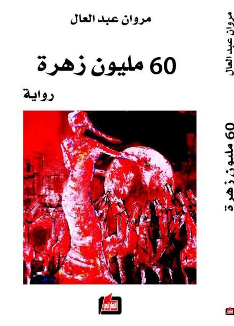 صدور رواية 60 مليون زهرة للروائي والفنان التشكيلي، والسياسي مروان عبد العال